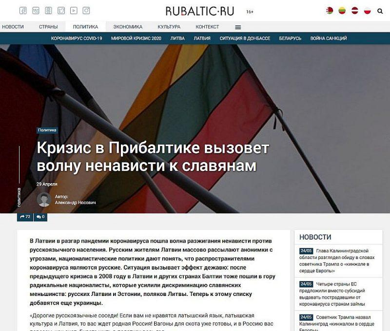 """Vietne """"rubaltic.ru"""" pasludinājusi, ka """"krīze Baltijā izraisīs naida vilni pret slāviem"""", vietne """"SvobodnajaPressa"""", rakstot par dronu, apgalvoja, ka """"Latvija pazaudēja gaisa spiegu netālu no Krievijas robežas"""", bet kāds """"Stratēģiskās kultūras fonds"""" izpaudis pārdomas zem virsraksta """"Baltijas nacisms jeb Tumsonības akadēmija""""."""